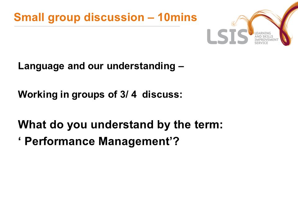 Small group discussion – 10mins Language and our understanding – Working in groups of 3/ 4 discuss: What do you understand by the term: ' Performance Management'