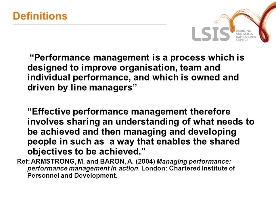 Definitions Performance management is a process which is designed to improve organisation, team and individual performance, and which is owned and driven by line managers Effective performance management therefore involves sharing an understanding of what needs to be achieved and then managing and developing people in such as a way that enables the shared objectives to be achieved. Ref: ARMSTRONG, M.