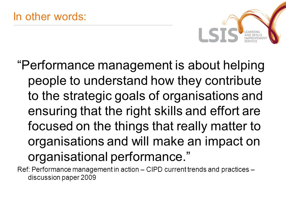 In other words: Performance management is about helping people to understand how they contribute to the strategic goals of organisations and ensuring that the right skills and effort are focused on the things that really matter to organisations and will make an impact on organisational performance. Ref: Performance management in action – CIPD current trends and practices – discussion paper 2009