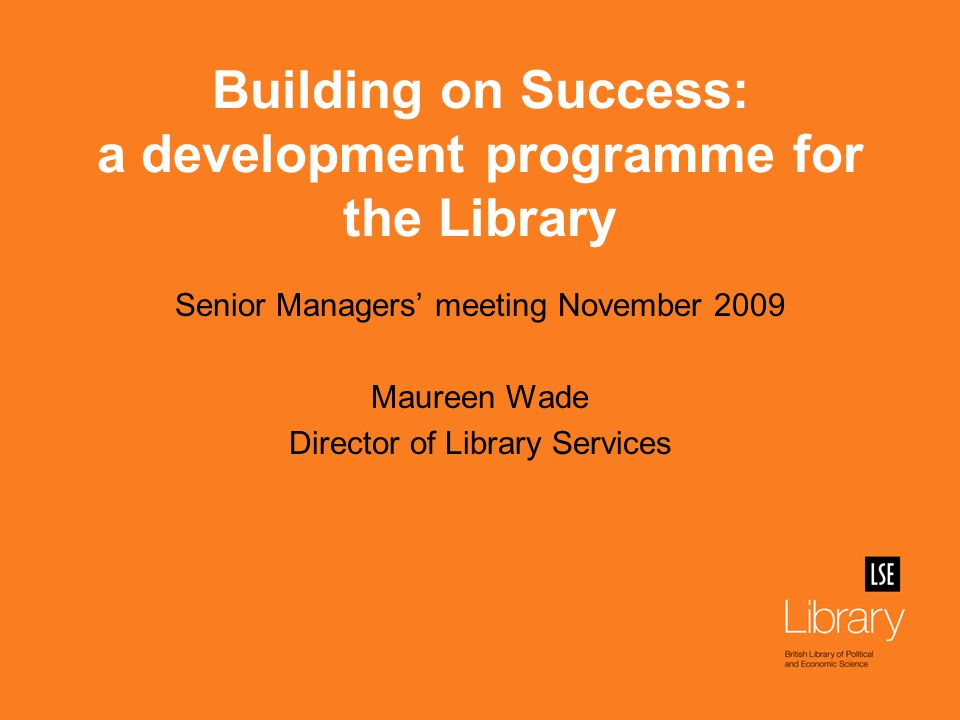 Building on Success: a development programme for the Library Senior Managers' meeting November 2009 Maureen Wade Director of Library Services