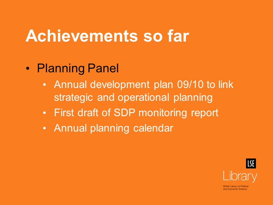 Achievements so far Planning Panel Annual development plan 09/10 to link strategic and operational planning First draft of SDP monitoring report Annual planning calendar