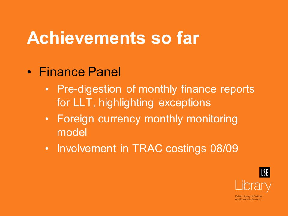 Achievements so far Finance Panel Pre-digestion of monthly finance reports for LLT, highlighting exceptions Foreign currency monthly monitoring model Involvement in TRAC costings 08/09