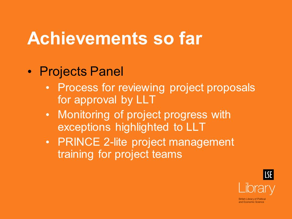 Achievements so far Projects Panel Process for reviewing project proposals for approval by LLT Monitoring of project progress with exceptions highlighted to LLT PRINCE 2-lite project management training for project teams