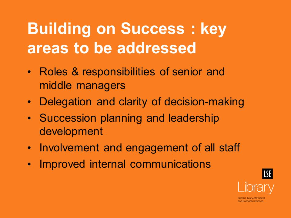 Building on Success : key areas to be addressed Roles & responsibilities of senior and middle managers Delegation and clarity of decision-making Succession planning and leadership development Involvement and engagement of all staff Improved internal communications