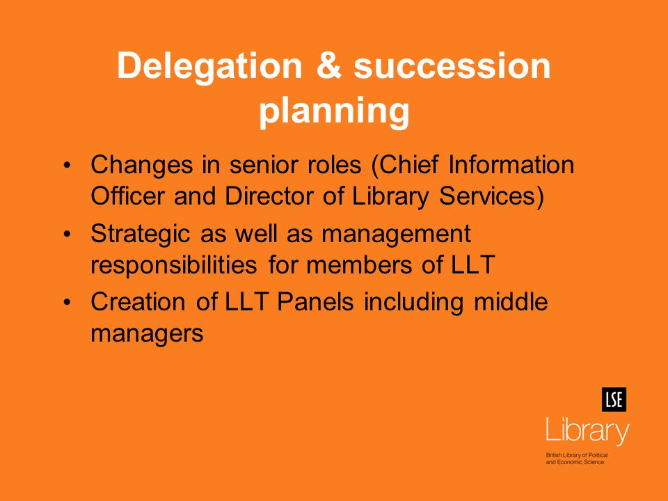 Delegation & succession planning Changes in senior roles (Chief Information Officer and Director of Library Services) Strategic as well as management responsibilities for members of LLT Creation of LLT Panels including middle managers