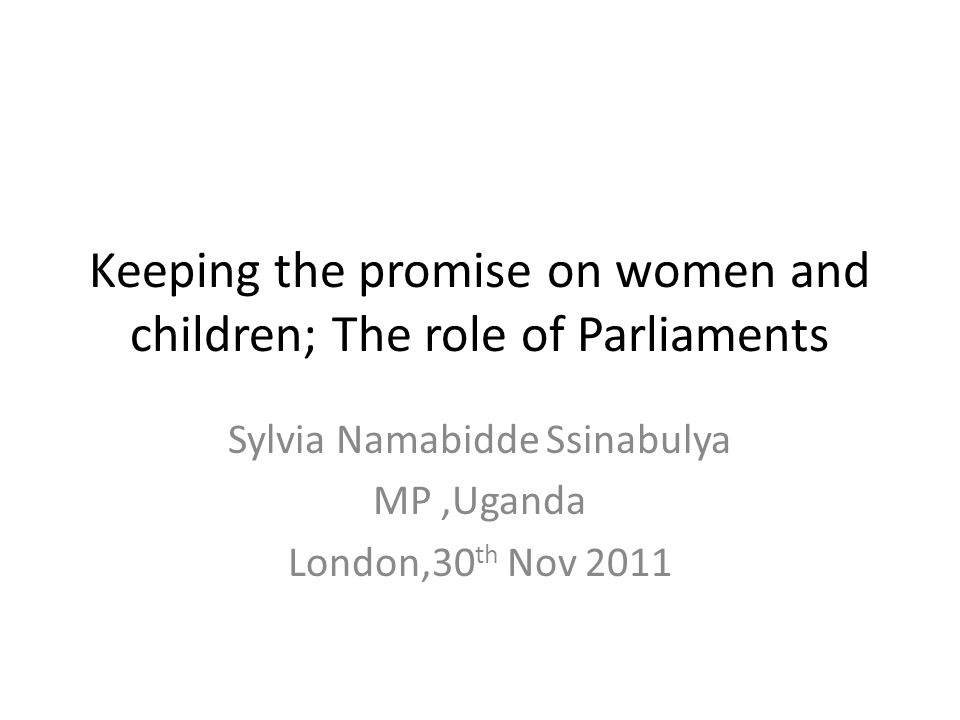 Keeping the promise on women and children; The role of Parliaments Sylvia Namabidde Ssinabulya MP,Uganda London,30 th Nov 2011