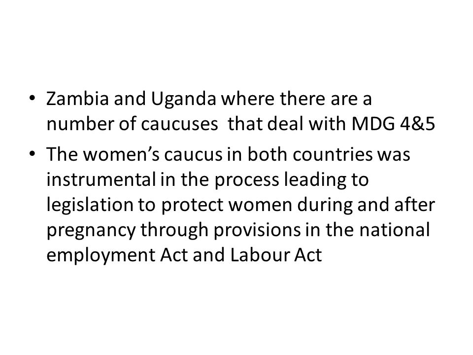 Zambia and Uganda where there are a number of caucuses that deal with MDG 4&5 The women's caucus in both countries was instrumental in the process leading to legislation to protect women during and after pregnancy through provisions in the national employment Act and Labour Act