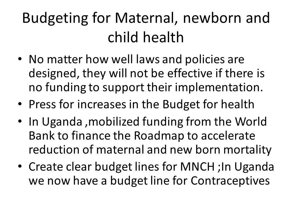 Budgeting for Maternal, newborn and child health No matter how well laws and policies are designed, they will not be effective if there is no funding