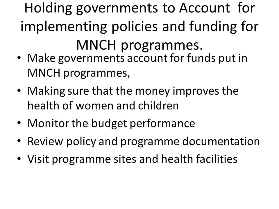 Holding governments to Account for implementing policies and funding for MNCH programmes. Make governments account for funds put in MNCH programmes, M
