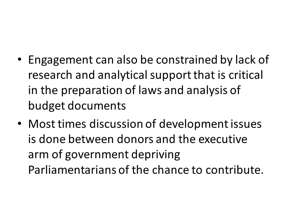 Engagement can also be constrained by lack of research and analytical support that is critical in the preparation of laws and analysis of budget documents Most times discussion of development issues is done between donors and the executive arm of government depriving Parliamentarians of the chance to contribute.