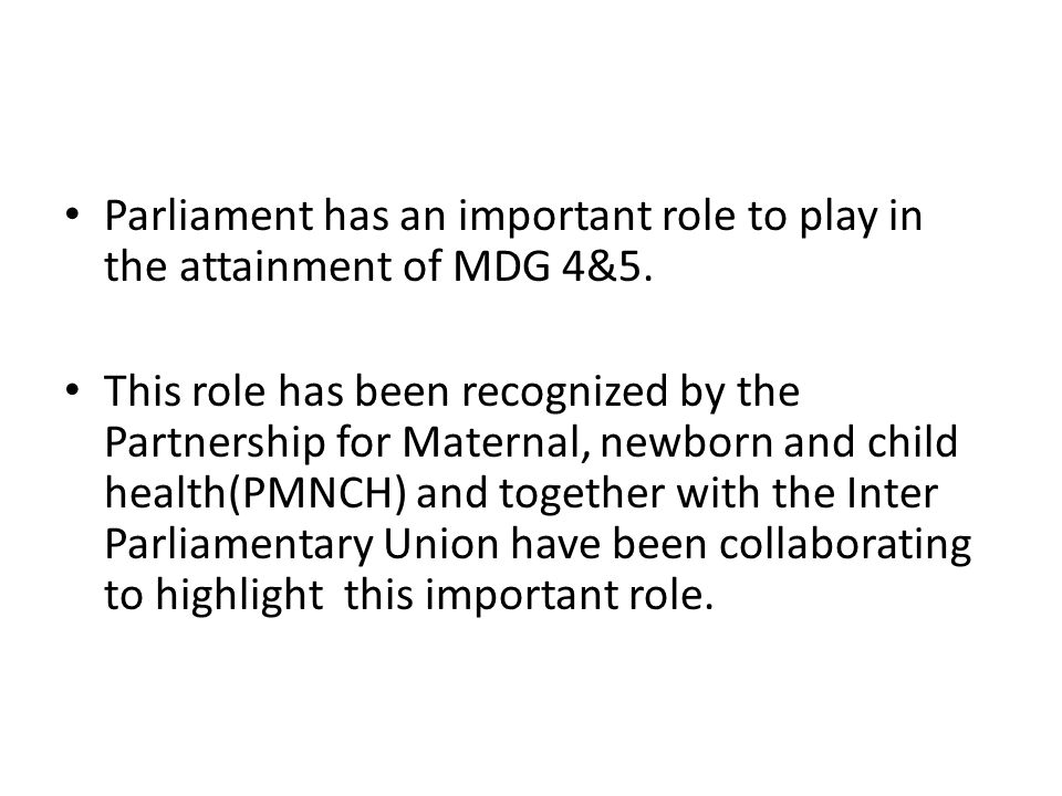 Parliament has an important role to play in the attainment of MDG 4&5.