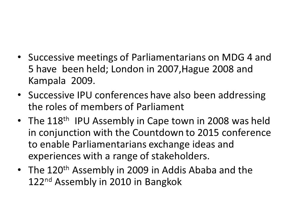 Successive meetings of Parliamentarians on MDG 4 and 5 have been held; London in 2007,Hague 2008 and Kampala 2009. Successive IPU conferences have als