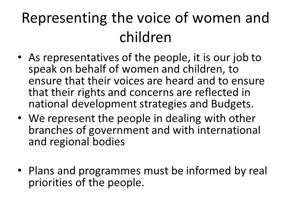 Representing the voice of women and children As representatives of the people, it is our job to speak on behalf of women and children, to ensure that their voices are heard and to ensure that their rights and concerns are reflected in national development strategies and Budgets.