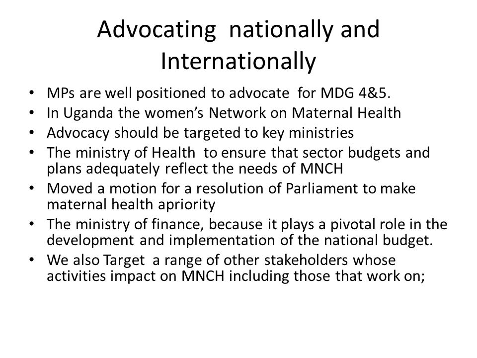 Advocating nationally and Internationally MPs are well positioned to advocate for MDG 4&5. In Uganda the women's Network on Maternal Health Advocacy s