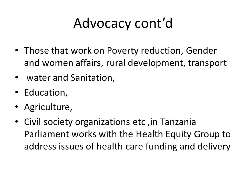 Advocacy cont'd Those that work on Poverty reduction, Gender and women affairs, rural development, transport water and Sanitation, Education, Agricult