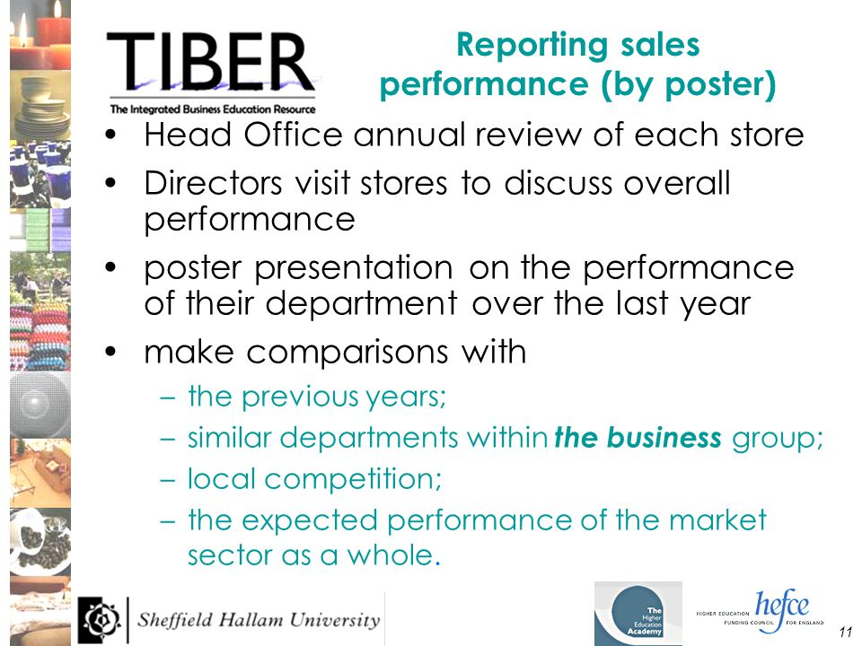 11 Reporting sales performance (by poster) Head Office annual review of each store Directors visit stores to discuss overall performance poster presentation on the performance of their department over the last year make comparisons with –the previous years; –similar departments within the business group; –local competition; –the expected performance of the market sector as a whole.