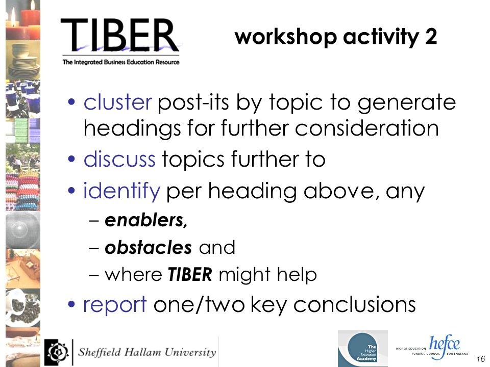 16 workshop activity 2 cluster post-its by topic to generate headings for further consideration discuss topics further to identify per heading above, any – enablers, – obstacles and –where TIBER might help report one/two key conclusions