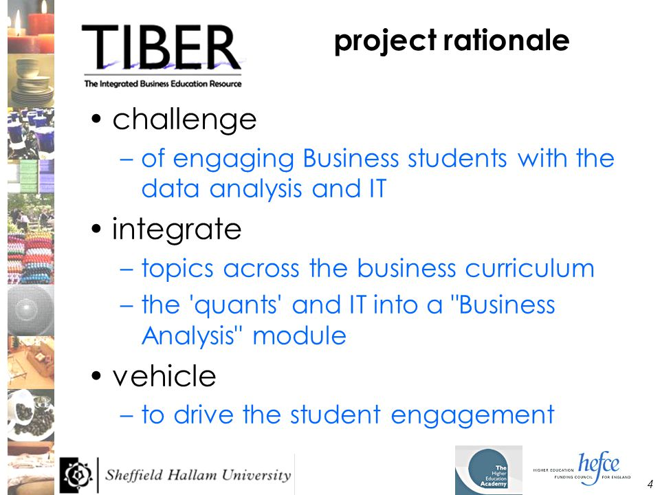 4 project rationale challenge –of engaging Business students with the data analysis and IT integrate –topics across the business curriculum –the quants and IT into a Business Analysis module vehicle –to drive the student engagement