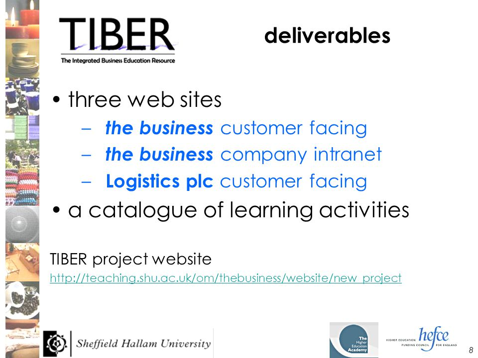 8 deliverables three web sites – the business customer facing – the business company intranet – Logistics plc customer facing a catalogue of learning activities TIBER project website http://teaching.shu.ac.uk/om/thebusiness/website/new_project
