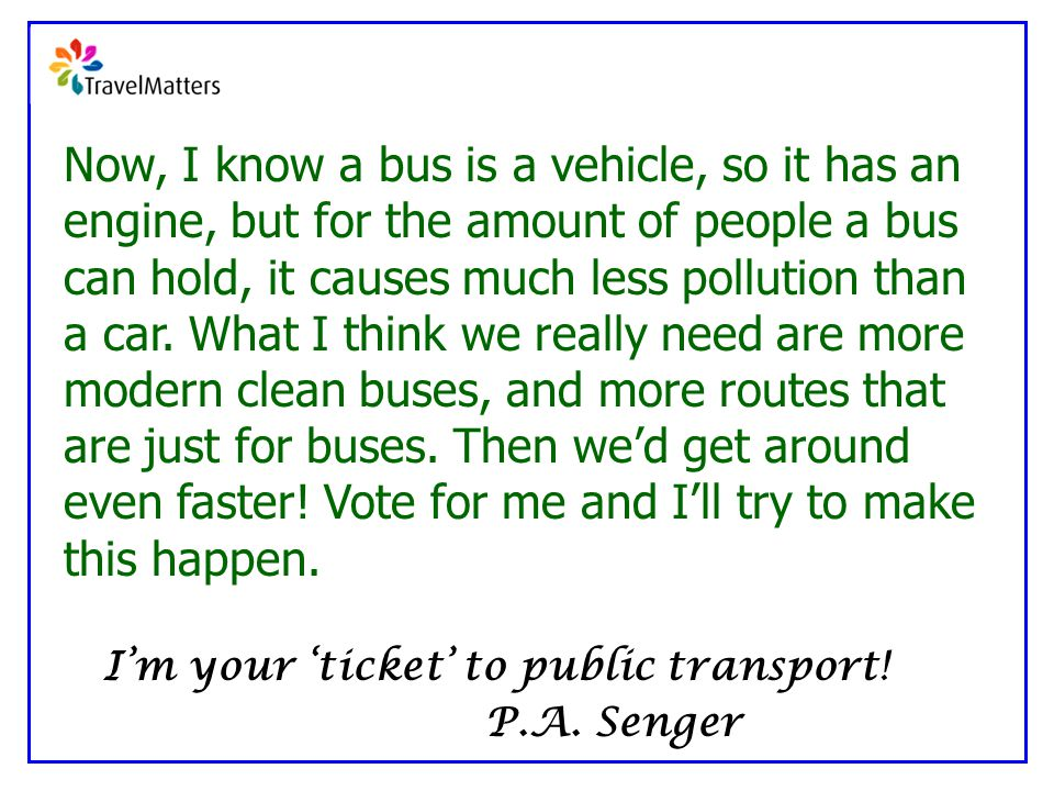 Now, I know a bus is a vehicle, so it has an engine, but for the amount of people a bus can hold, it causes much less pollution than a car.