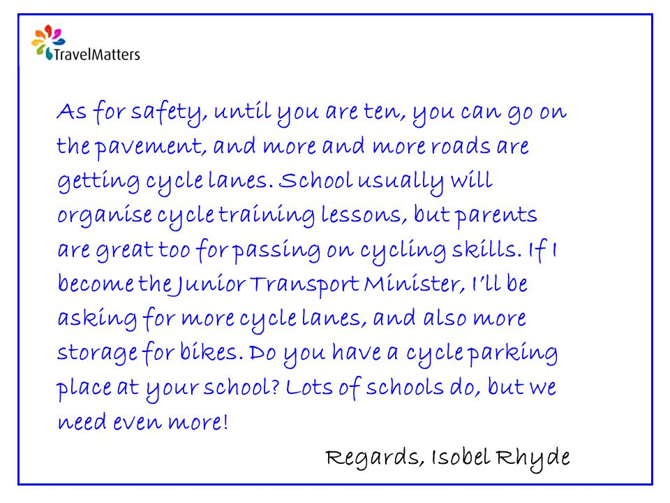 As for safety, until you are ten, you can go on the pavement, and more and more roads are getting cycle lanes.