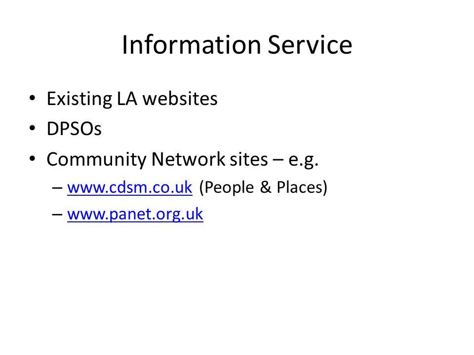 Information Service Existing LA websites DPSOs Community Network sites – e.g. – www.cdsm.co.uk (People & Places) www.cdsm.co.uk – www.panet.org.uk www