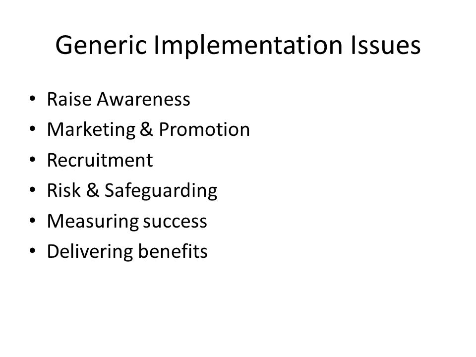 Generic Implementation Issues Raise Awareness Marketing & Promotion Recruitment Risk & Safeguarding Measuring success Delivering benefits
