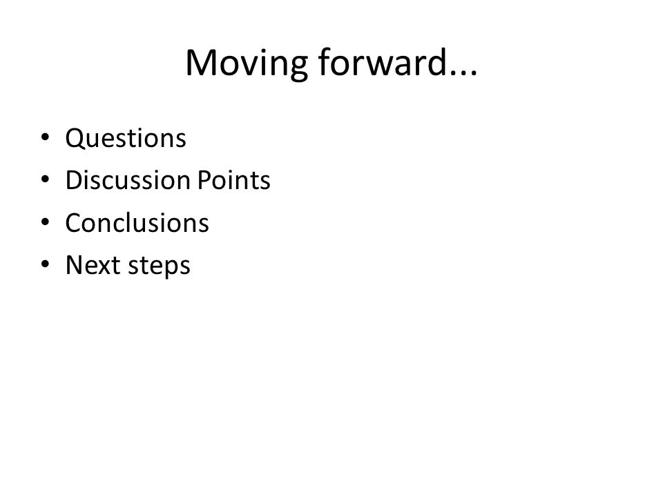 Moving forward... Questions Discussion Points Conclusions Next steps