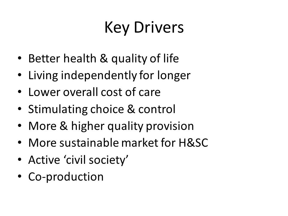 Key Drivers Better health & quality of life Living independently for longer Lower overall cost of care Stimulating choice & control More & higher quality provision More sustainable market for H&SC Active 'civil society' Co-production