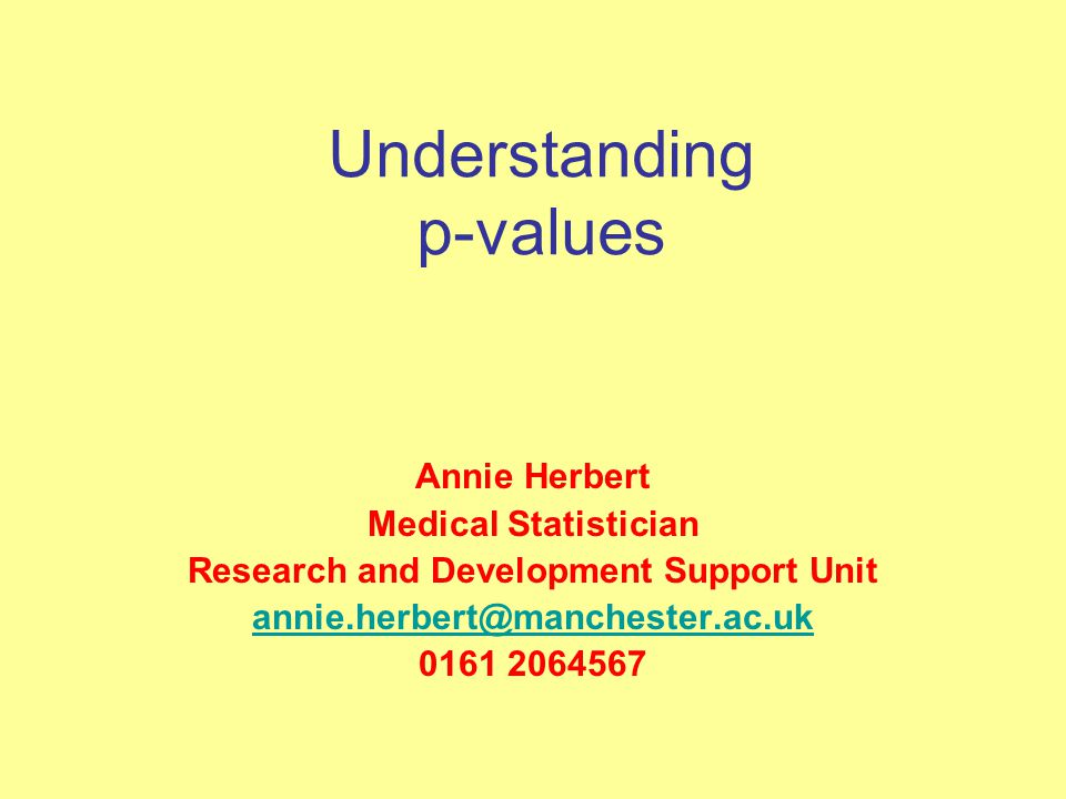 Understanding p-values Annie Herbert Medical Statistician Research and Development Support Unit annie.herbert@manchester.ac.uk 0161 2064567