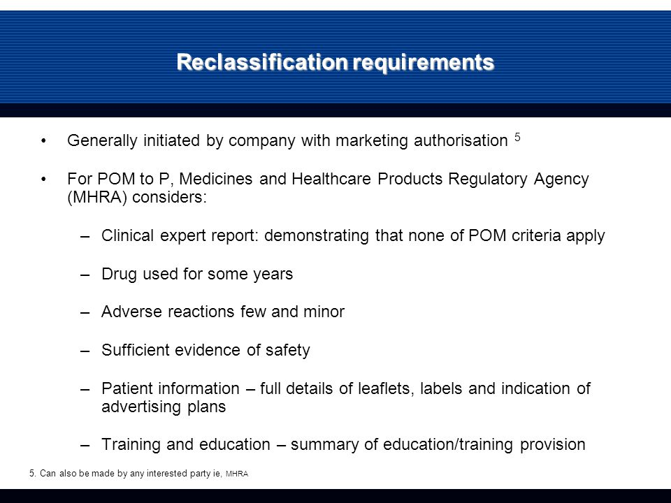 Reclassification requirements Generally initiated by company with marketing authorisation 5 For POM to P, Medicines and Healthcare Products Regulatory Agency (MHRA) considers: –Clinical expert report: demonstrating that none of POM criteria apply –Drug used for some years –Adverse reactions few and minor –Sufficient evidence of safety –Patient information – full details of leaflets, labels and indication of advertising plans –Training and education – summary of education/training provision 5.
