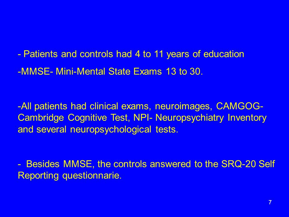 - Patients and controls had 4 to 11 years of education -MMSE- Mini-Mental State Exams 13 to 30. -All patients had clinical exams, neuroimages, CAMGOG-