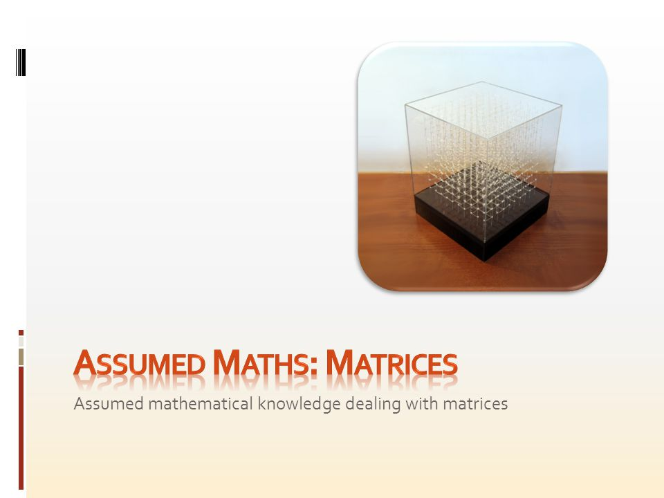 The following matrix concepts should be familiar:  Matrix structure (mostly restricted to 3x3 or 4x4), including identity, square, row and column matrices.
