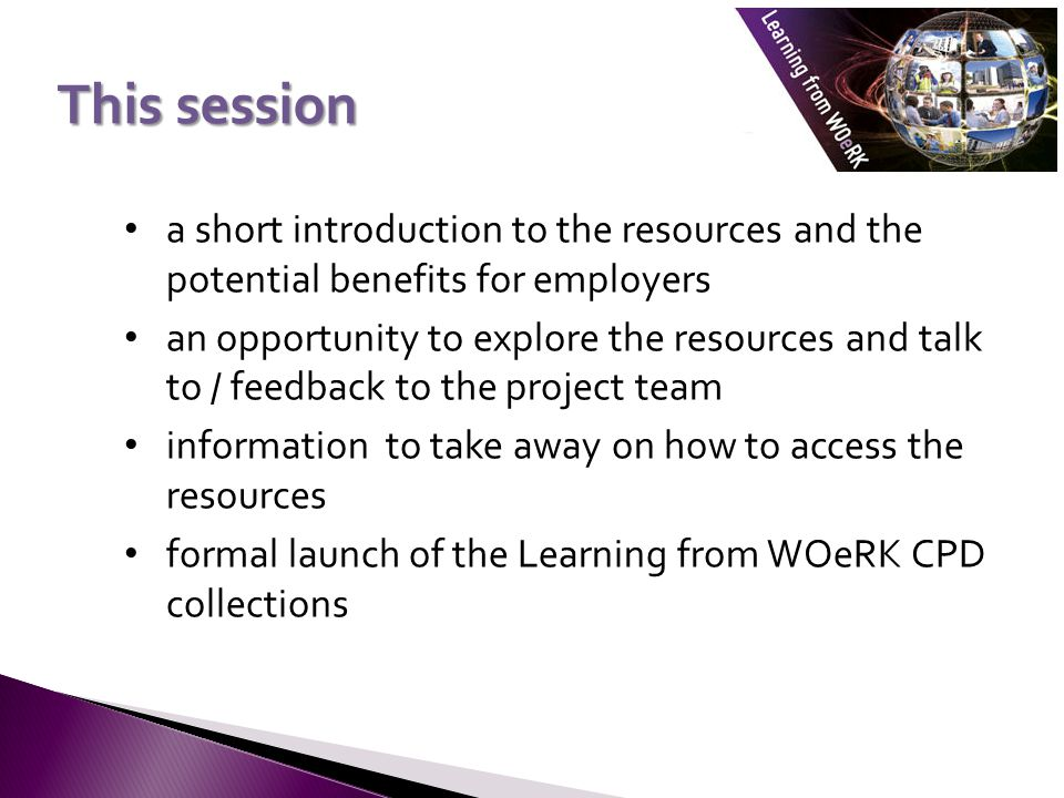 a short introduction to the resources and the potential benefits for employers an opportunity to explore the resources and talk to / feedback to the project team information to take away on how to access the resources formal launch of the Learning from WOeRK CPD collections This session