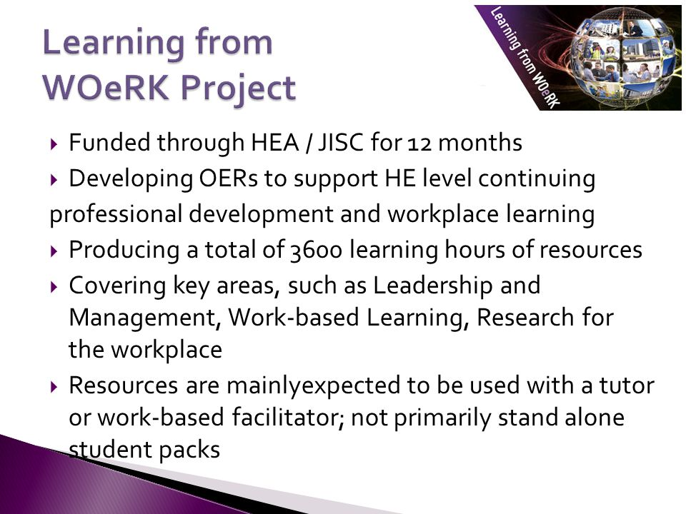  Funded through HEA / JISC for 12 months  Developing OERs to support HE level continuing professional development and workplace learning  Producing a total of 3600 learning hours of resources  Covering key areas, such as Leadership and Management, Work-based Learning, Research for the workplace  Resources are mainlyexpected to be used with a tutor or work-based facilitator; not primarily stand alone student packs