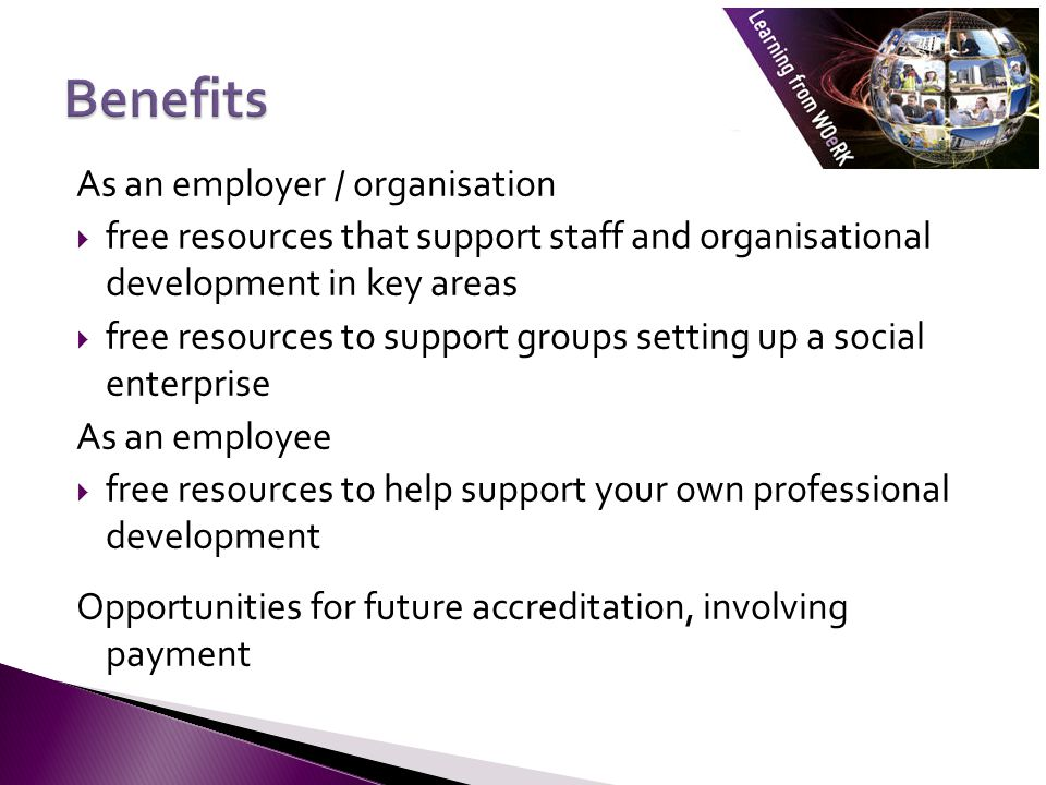 Working with employers Free resources than can be signposted, for instance:  resources on coaching and mentoring for those supervising placement students  resources to support groups looking to set up a social enterprise  resources on leadership and management to support in house development  resources to support research design and research skills