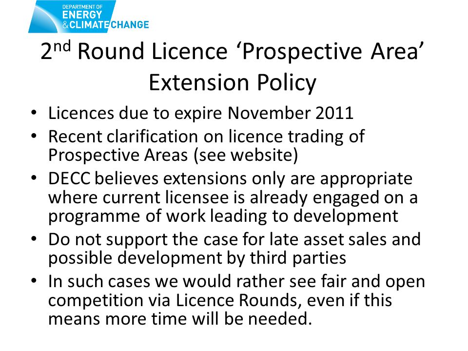 2 nd Round Licence 'Prospective Area' Extension Policy Licences due to expire November 2011 Recent clarification on licence trading of Prospective Areas (see website) DECC believes extensions only are appropriate where current licensee is already engaged on a programme of work leading to development Do not support the case for late asset sales and possible development by third parties In such cases we would rather see fair and open competition via Licence Rounds, even if this means more time will be needed.