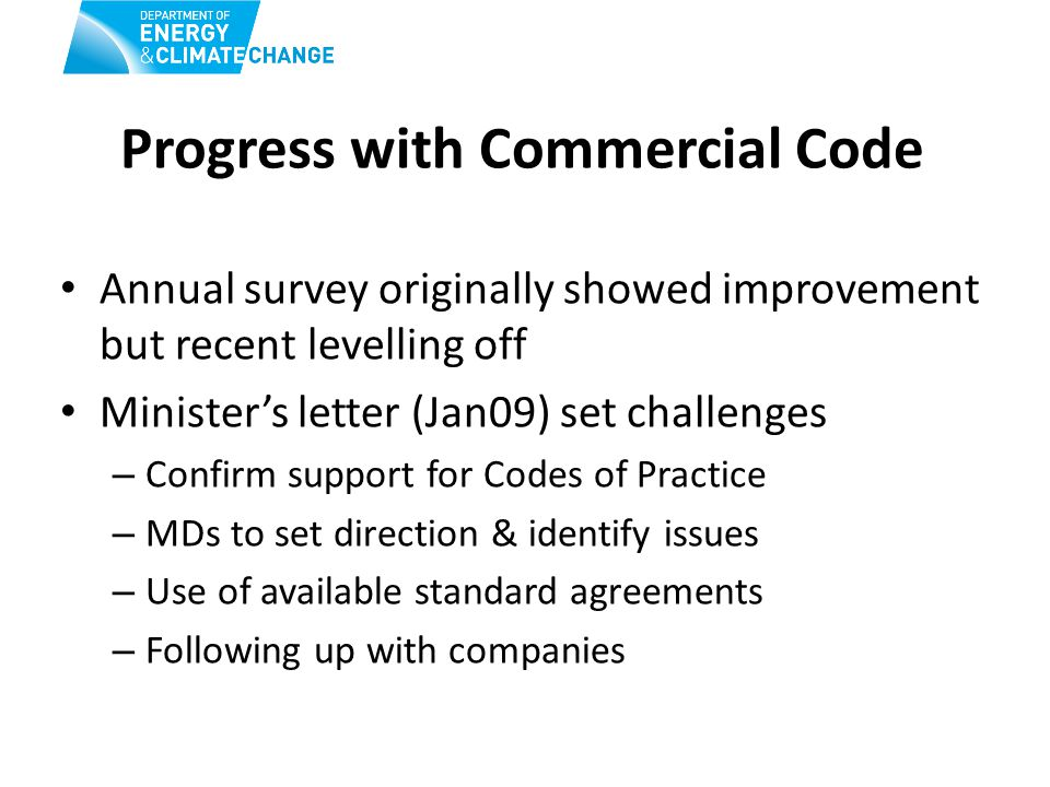 Progress with Commercial Code Annual survey originally showed improvement but recent levelling off Minister's letter (Jan09) set challenges – Confirm support for Codes of Practice – MDs to set direction & identify issues – Use of available standard agreements – Following up with companies