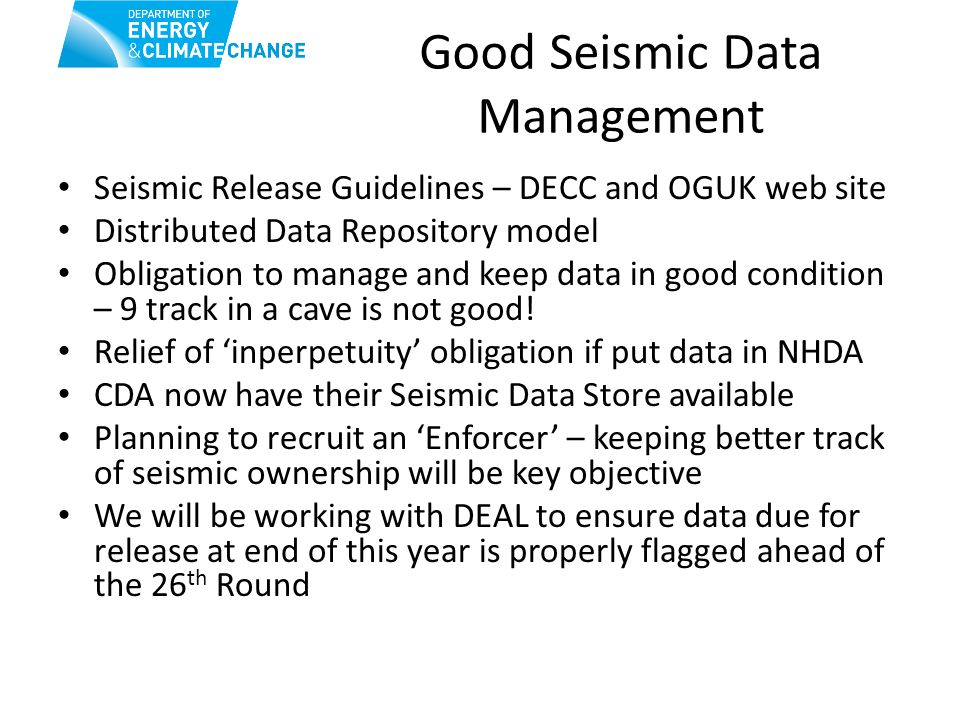 Good Seismic Data Management Seismic Release Guidelines – DECC and OGUK web site Distributed Data Repository model Obligation to manage and keep data in good condition – 9 track in a cave is not good.
