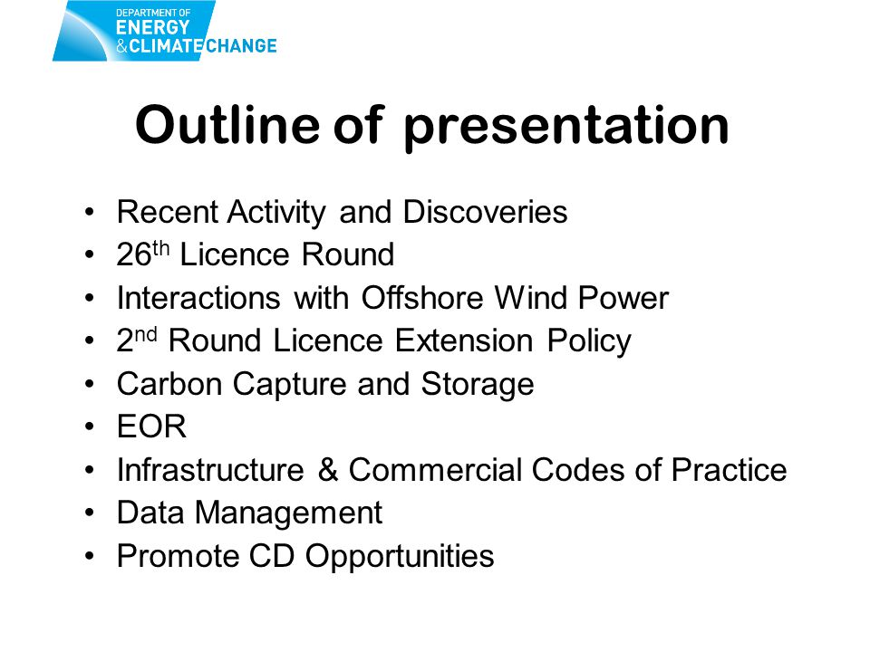Outline of presentation Recent Activity and Discoveries 26 th Licence Round Interactions with Offshore Wind Power 2 nd Round Licence Extension Policy Carbon Capture and Storage EOR Infrastructure & Commercial Codes of Practice Data Management Promote CD Opportunities