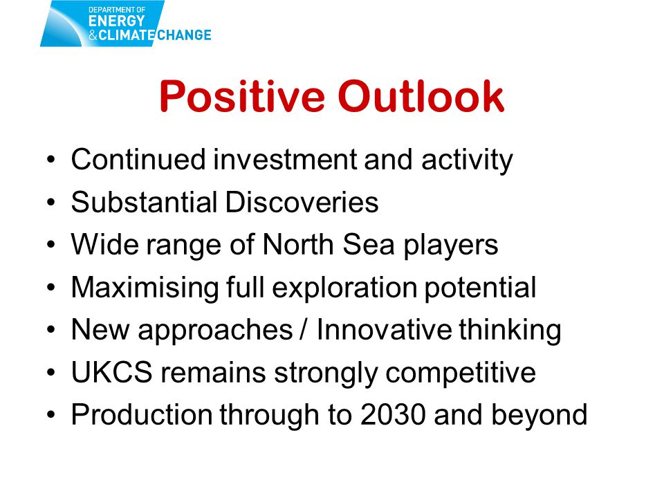 Positive Outlook Continued investment and activity Substantial Discoveries Wide range of North Sea players Maximising full exploration potential New approaches / Innovative thinking UKCS remains strongly competitive Production through to 2030 and beyond