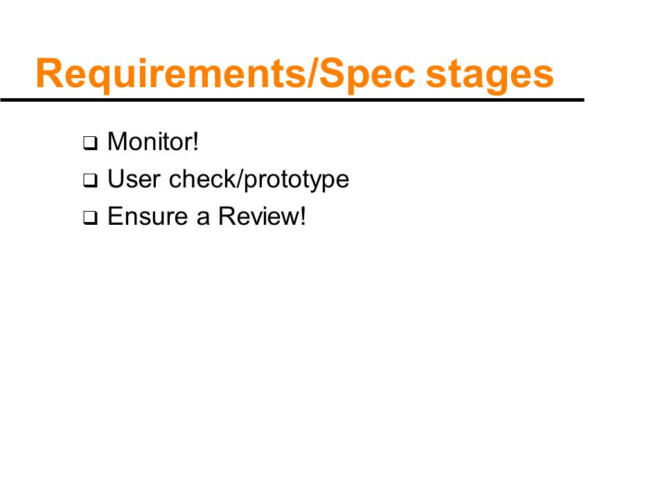 Requirements/Spec stages  Monitor!  User check/prototype  Ensure a Review!