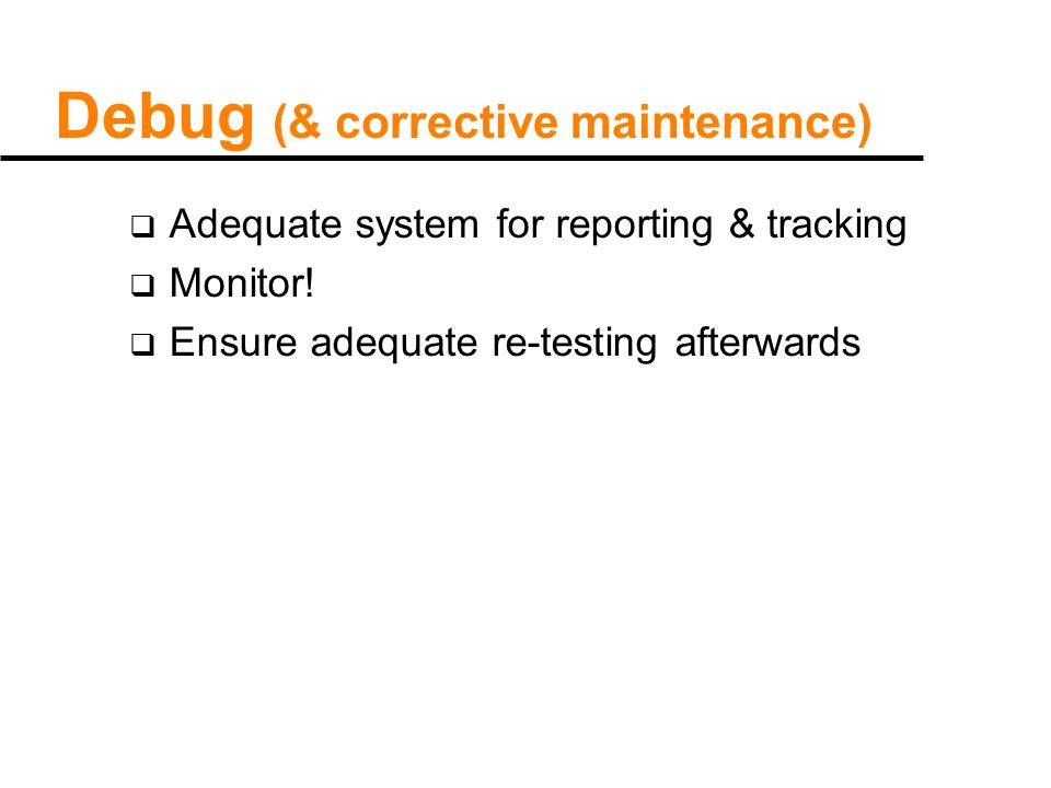 Debug (& corrective maintenance)  Adequate system for reporting & tracking  Monitor.