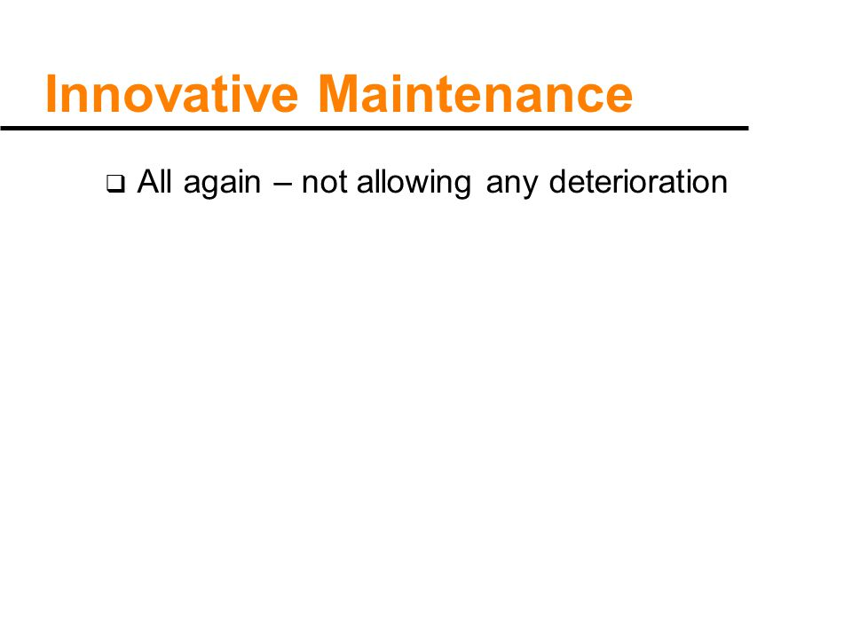 Innovative Maintenance  All again – not allowing any deterioration