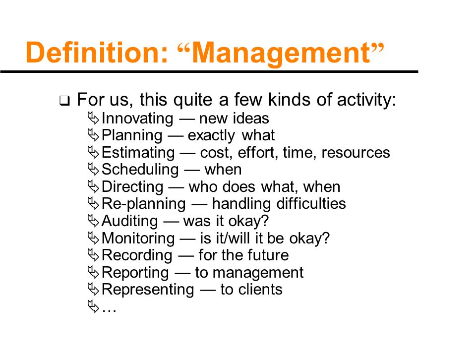 Definition: Management  For us, this quite a few kinds of activity:  Innovating — new ideas  Planning — exactly what  Estimating — cost, effort, time, resources  Scheduling — when  Directing — who does what, when  Re-planning — handling difficulties  Auditing — was it okay.