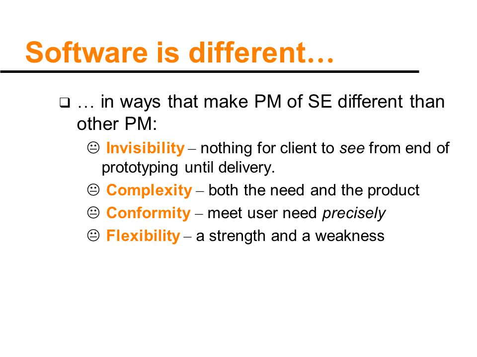 Software is different …  … in ways that make PM of SE different than other PM:  Invisibility – nothing for client to see from end of prototyping until delivery.