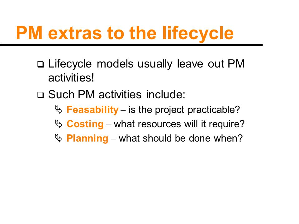 PM extras to the lifecycle  Lifecycle models usually leave out PM activities.