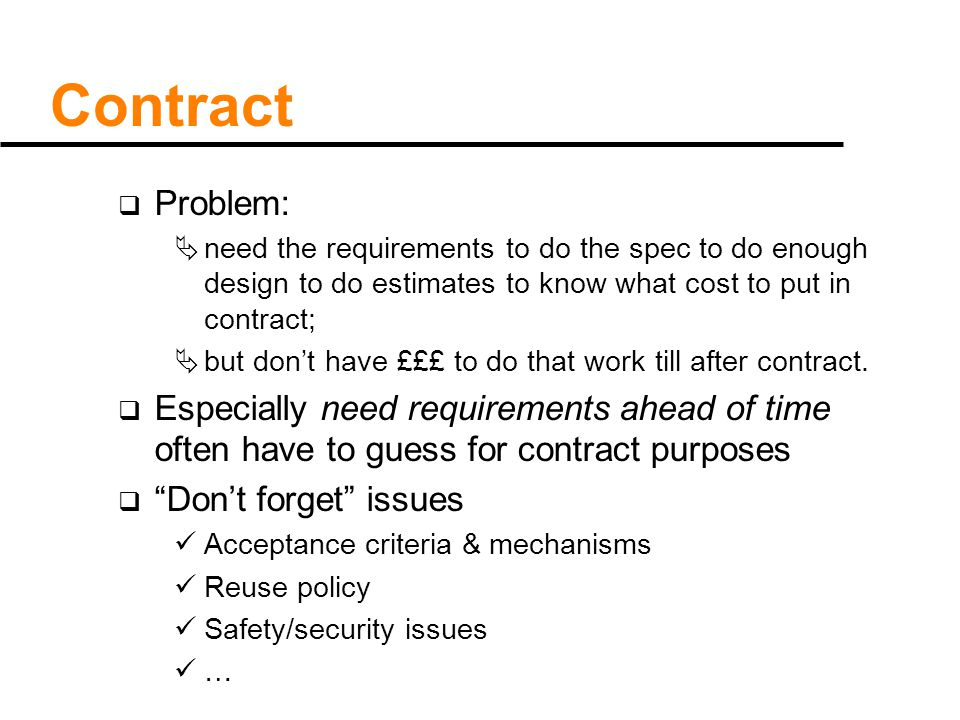 Contract  Problem:  need the requirements to do the spec to do enough design to do estimates to know what cost to put in contract;  but don't have £££ to do that work till after contract.