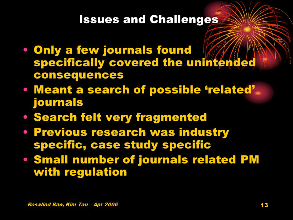 13 Issues and Challenges Only a few journals found specifically covered the unintended consequences Meant a search of possible 'related' journals Search felt very fragmented Previous research was industry specific, case study specific Small number of journals related PM with regulation Rosalind Rae, Kim Tan – Apr 2006
