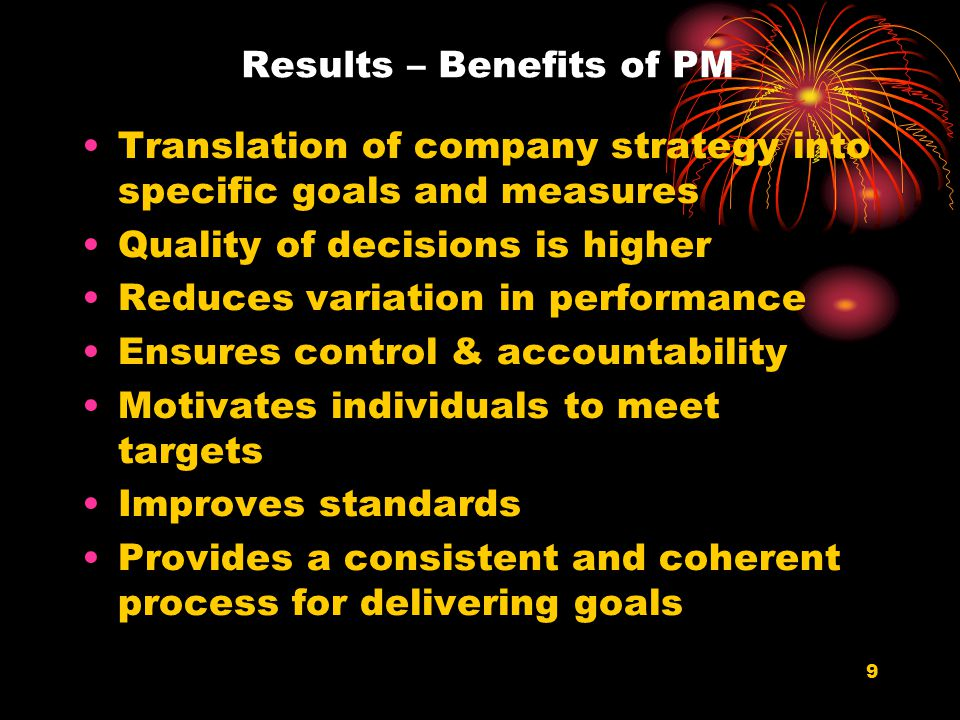 9 Results – Benefits of PM Translation of company strategy into specific goals and measures Quality of decisions is higher Reduces variation in performance Ensures control & accountability Motivates individuals to meet targets Improves standards Provides a consistent and coherent process for delivering goals